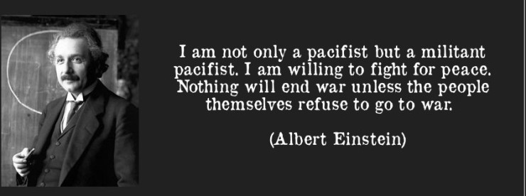quote-i-am-not-only-a-pacifist-but-a-militant-pacifist-i-am-willing-to-fight-for-peace-nothing-will-end-albert-einstein-56346-e1367841095944